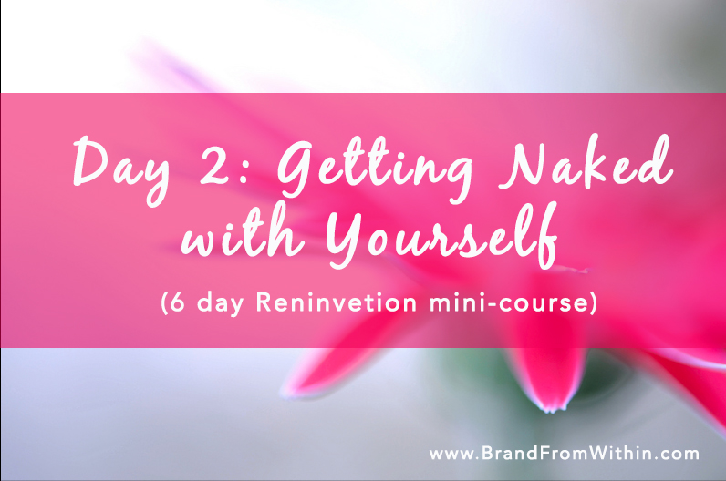 Day 2: {Getting Naked with Yourself}: Reinvention Mini-Course
